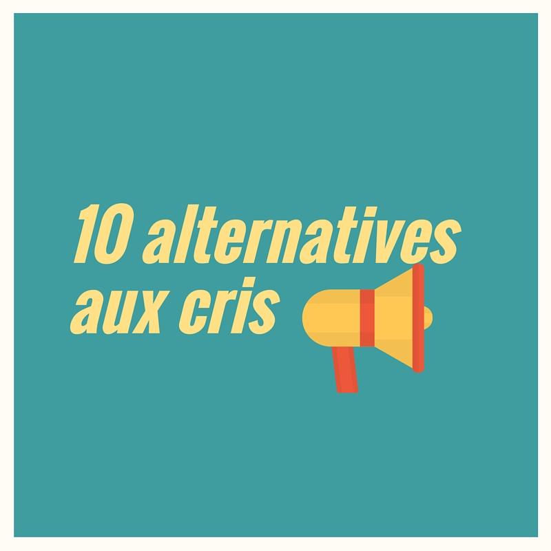 10 alternatives aux cris