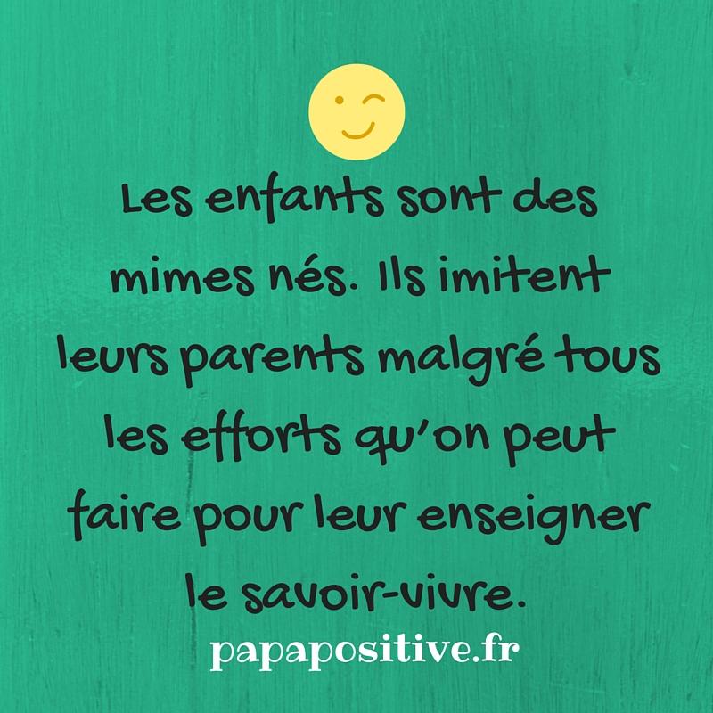 Les enfants sont des mimes nés. Ils imitent leurs parents malgré tous les efforts qu'on peut faire pour leur enseigner le savoir-vivre.