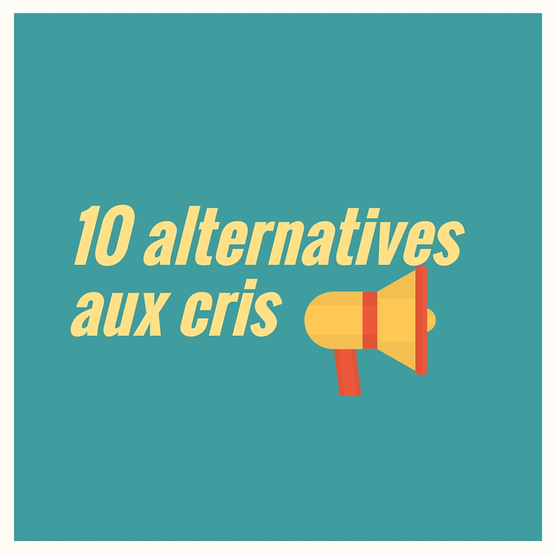 10 alternatives aux cris