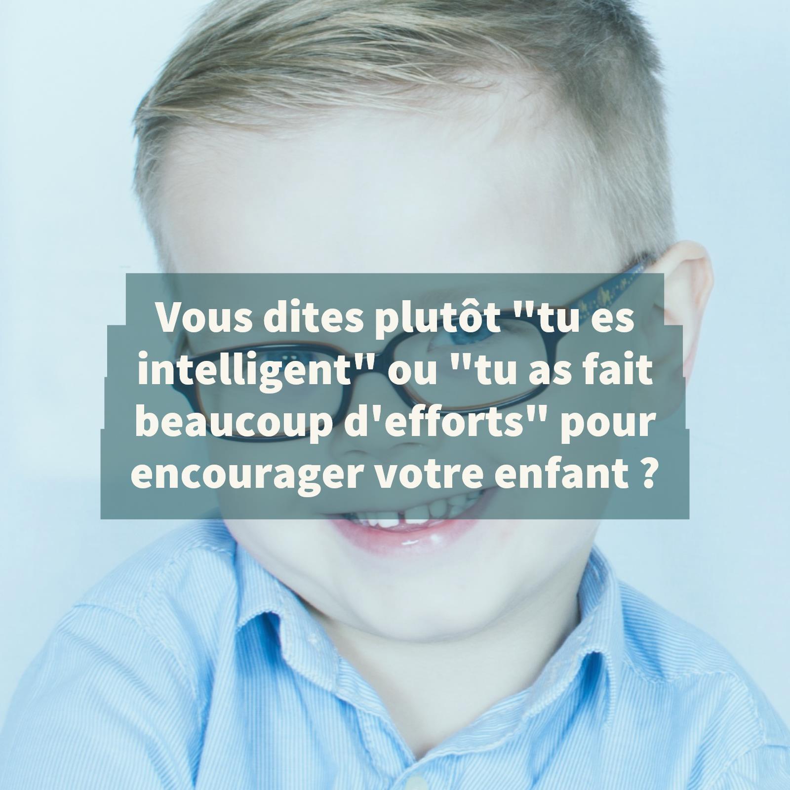 vous-dites-plutot-tu-es-intelligent-ou-tu-as-fait-beaucoup-defforts-pour-encourager-votre-enfant